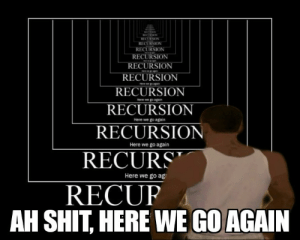 Shit, Case, and You: RECURS  ECURSIO  RECURSION  RECURSION  RECURSION  RECURSION  RECURSION  RECURSION  Here we go again  Here we go again  RECURS  RECUP  Here we go ag  AH SHIT HERE WE GO AGAIN When you forgot base case