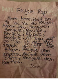"Love, Rap, and Old: Recycle Rap  Mmm. Mmm.Hold on  do  loor. Recycle gem  SA Rec yce dem  Re  dem  es.  Tane <p>Found a crumbled up note on the floor. I feared my 12yr old accidentally dropped a love note. It was actually a song she wrote called ""Recycle Rap"" ! via /r/wholesomememes <a href=""https://ift.tt/2tbKVAP"">https://ift.tt/2tbKVAP</a></p>"
