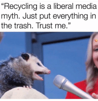 "Trash, Media, and Liberal: ""Recycling is a liberal media  myth. Just put everything in  the trash. Trust me."""