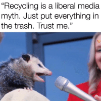 "Dank, Meme, and Trash: Recycling is a liberal media  myth. Just put everything in  the trash. Trust me."" <p>Trash me via /r/dank_meme <a href=""http://ift.tt/2F2iLwT"">http://ift.tt/2F2iLwT</a></p>"