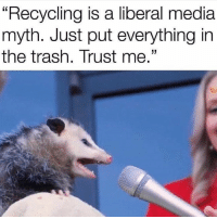 """Trash, Media, and Liberal: """"RecyCling is a liberal media  myth. Just put everything in  the trash. Trust me."""
