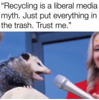 "Trash, Irl, and Me IRL: ""Recycling is a liberal media  myth. Just put everything in  the trash. Trust me."" Me irl"