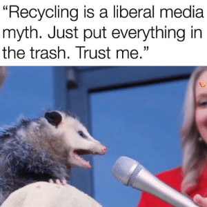 "Trash, Media, and Liberal: ""Recycling is a liberal media  myth. Just put everything in  the trash. Trust me."" Trash ne"