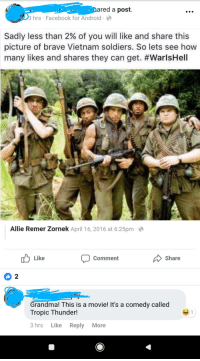 Android, Facebook, and Grandma: red a posft.  hrs Facebook for Android  Sadly less than 2% of you will like and share this  picture of brave Vietnam soldiers. So lets see how  many likes and shares they can get. #WarlsHell  Allie Remer Zornek April 16, 2016 at 6:25pm  Like  Comment  Share  2  Grandma! This is a movie! It's a comedy called  Tropic Thunder!  3 hrs Like Reply More Grandma remembering those that served.