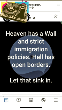 Heaven, Immigration, and Prayer: red a post.  O+  Heaven has a Wall  and strict  immigration  policies. Hell has  open borders.  Let that sink in.