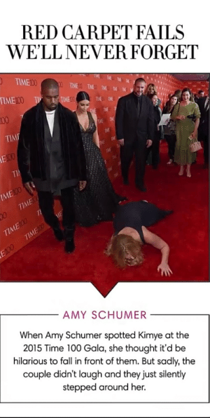 Top notch comedy: RED CARPET FAILS  WE'LL NEVER FORGET  O TIME00  100 TIMED TIME TIME THE  TIME100  T L TIME 0  TWE TME  100  THE TIME T  TIME  TIME TME  THE  E00  TME  TIME  TieE  TI  IME 00  TIME  TI  TIME100  TIMEDO  ME  E100  AMY SCHUMER  When Amy Schumer spotted Kimye at the  2015 Time 100 Gala, she thought it'd be  hilarious to fall in front of them. But sadly, the  couple didn't laugh and they just silently  stepped around her. Top notch comedy