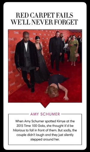 """When Amy Schumer tried to """"prank"""" Kim and Kanye: RED CARPET FAILS  WE'LL NEVER FORGET  TIME00  00 TIMEDO TIMEO TIVE THE E  TIME100 TI  TIME 10  TWE TME  00  THE TIME T  TIME  TIME  TIME  TME  E100  TME  TIME  TiHE  TI  THE  TOL  ЛМЕ O  TIME  П  TIME100  TIMED  ME  E100  AMY SCHUMER  When Amy Schumer spotted Kimye at the  2015 Time 100 Gala, she thought it'd be  hilarious to fall in front of them. But sadly, the  couple didn't laugh and they just silently  stepped around her. When Amy Schumer tried to """"prank"""" Kim and Kanye"""