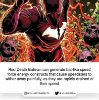 By popular vote, here is the Red Death Batman fact! Source: BATMAN: THE RED DEATH 1: Red Death Batman can generate bat-like speed  force energy constructs that cause speedsters to  wither away painfully, as they are rapidly drained of  their speed  回@VILLA IN TRUEFACTS  步@VILLA IN PEDI By popular vote, here is the Red Death Batman fact! Source: BATMAN: THE RED DEATH 1