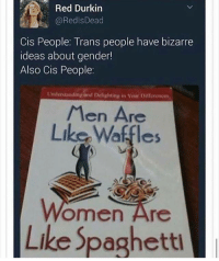Memes, Bizarre, and Understanding: Red Durkin  @Redl Dead  Cis People: Trans people have bizarre  ideas about gender!  Also Cis People:  Understanding and Delightiny in Your Dimenances  Men Are  Like Waffles  Omen Are  Like Spagh  l
