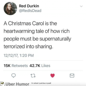 Christmas, Tumblr, and Uber: Red Durkin  @RedlsDead  A Christmas Carol is the  heartwarming tale of how rich  people must be supernaturally  terrorized into sharing  12/12/17, 1:20 PM  15K Retweets 42.7K Likes  on  Uber Humor  I'm afraid I just blue myself. failnation:  Scrooge