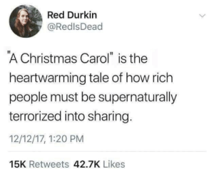 "Christmas, Target, and Tumblr: Red Durkin  @RedlsDead  A Christmas Carol"" is the  heartwarming tale of how rich  people must be supernaturally  terrorized into sharing.  12/12/17, 1:20 PM  15K Retweets 42.7K Likes comcastkills: Highly realistic"