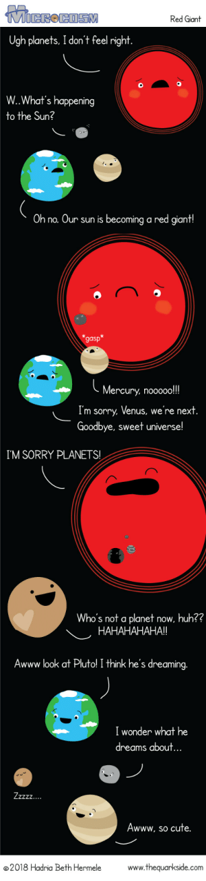 thequarkside: I think Pluto might be harboring some deep seeded resentment…: Red Giant  Ugh planets, I don't feel right  W.What's happening  to the Sun?  Oh no. Our sun is becoming a red giant!   gasp  Mercury, nooooo!!!  I'm sorry. Venus, we're next  Goodbye, sweet universe!   I'M SORRY PLANETS!  Who's not a planet now, huh??  HAHAHAHAHA!   Awww look at Pluto! I think he's dreaming.  I wonder what he  dreams about  ..  Awww, so cute.  2018 Hadria Beth Hermele  www.thequarkside.com thequarkside: I think Pluto might be harboring some deep seeded resentment…