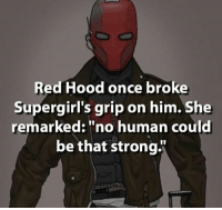 "~Luthor: Red Hood once broke  Supergirl's grip on him. She  remarked: ""no human could  be that strong ~Luthor"
