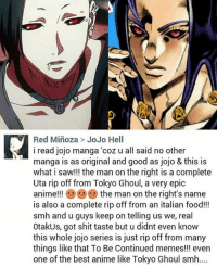 Dank, Smh, and Troll: Red Minoza JoJo Hell  i read jojo manga 'coz u all said no other  manga is as original and good as jojo & this is  what i saw!!! the man on the right is a complete  Uta rip off from Tokyo Ghoul, a very epic  anime!!! the man on the right's name  is also a complete rip off from an italian food!!!  smh and u guys keep on telling us we, real  OtakUs, got shit taste but u didnt even know  this whole jojo series is just rip off from many  things like that To Be Continued memes!!! even  one of the best anime like Tokyo Ghoul smh.... Thats a funny troll.... *Laughs nervously* -Gaiseric