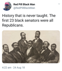 ...: Red Pill Black Man  @RedPillBlackMan  History that is never taught. The  first 23 black senators were all  Republicans.  4:22 am 24 Aug 18 ...