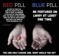red pill blue pill: RED PILL BLUE PILL  BE FEATURED ON  HIVE THNE WOUSE oF YOUR DREEMS.LWIAY AT LEAST  BE VERY ATTRACTIVE,  HAVE MILLIONS OF DOLLARS,  HAVE A YACHT, BE MARRIED  HAVE THE CAR OF YOUR DREAMS,  HAVE KIDS THAT GROW UP  TO BE SUCCESSFUL, ETC.  ONE TIME.  @POOPTHEPIEYT  YOU CAN ONLY CHOOSE ONE. WHAT WOULD YOU DO?