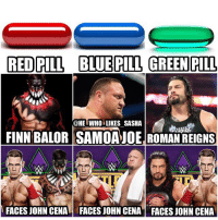 Which one of these John Cena Dream matches would you rather see? For me it's blue I've been wanting to see joe vs Cena for a while. I can't wait to see all these matches though. I hope Cena is drafted to raw so we can see all these happen soon. wwe wwf wwememes johncena hustleloyaltyrespect nevergiveup youcantseeme cenation ajstyles phenomenal finnbalor samoajoe finnbalor wwesmackdown wrestler wrestling prowrestling professionalwrestling wwememe romanreigns wwenetwork wwechampion raw romanempire smackdown smackdownlive sdlive wweraw braywyatt nxt: RED PILL BLUE PILL GREENPILL  @HE WHO LIKES SASHA  FINN BALOR SAMOAJOE ROMAN REIGNS  FACES JOHN CENAM FACES JOHN CENA FACES JOHN CENA Which one of these John Cena Dream matches would you rather see? For me it's blue I've been wanting to see joe vs Cena for a while. I can't wait to see all these matches though. I hope Cena is drafted to raw so we can see all these happen soon. wwe wwf wwememes johncena hustleloyaltyrespect nevergiveup youcantseeme cenation ajstyles phenomenal finnbalor samoajoe finnbalor wwesmackdown wrestler wrestling prowrestling professionalwrestling wwememe romanreigns wwenetwork wwechampion raw romanempire smackdown smackdownlive sdlive wweraw braywyatt nxt