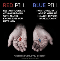 ?: RED PILL  BLUE PILL  RESTART YOUR LIFE  AT 10-YEARS-OLD  WITH ALL THE  KNOWLEDGE YOU  HAVE NOw  FAST FORWARD TO  AGE 50 WITH $10  MILLION IN YOUR  BANK ACCOUNT  WHICH ONE WOULD YOU CHOOSE?  FORWARD THIS TO ALL YOUR FRIENDS ?