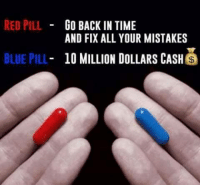 ----------------------->>> Love, Lust & Life: RED PILL  GO BACK IN TIME  AND FIX ALL YOUR MISTAKES  BLUE PILL  10 MILLION DOLLARS CASH  S ----------------------->>> Love, Lust & Life