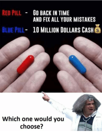 Red Pilled: RED PILL  GO BACK IN TIME  AND FIX ALL YOUR MISTAKES  BLUE PILL  10 MILLION DOLLARS CASH  S  Which one would you  choose?