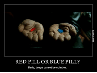 Red Pill And Blue Pill: RED PILL OR BLUE PILL?  Dude, drug  cannot be solution