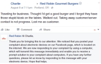 Red Robin Gourmet Burgers  Charlie  August 8 at 7:11pm Portland, OR  Traveling for business. Thought I'd get a good burger and l forgot they have  those stupid kiosk on the tables. Walked out. Taking away customer/server  contact is not progress. Lost me as customer.  Like Comment  Share  Red Robin Hi Charlie  Thank you for bringing this to our attention. We noticed that you posted your  complaint about electronic devices on our Facebook page, which is located on  the internet. We are now responding to your complaint by using a computer  which will transmit this message immediately and enable you to receive a  prompt solution to your complaint about computers. If you have any further  questions, please let us know by responding to this message with your  electronic device. Hope that helps. Red Robin Gourmet Burgers