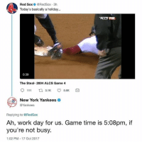 Yankees vs. RedSox on Twitter 😂💀 WSHH: Red Sox @RedSox 3h  Today's basically a holiday...  ALES FOX  0:39  The Steal- 2004 ALCS Game 4  9111ロ3.1K 5.6K  New York Yankees  @Yankees  Replying to @RedSox  Ah, work day for us. Game time is 5:08pm, if  you're not busy.  1:02 PM 17 Oct 2017 Yankees vs. RedSox on Twitter 😂💀 WSHH