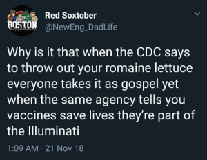 Illuminati, Cdc, and Red: Red Soxtober  @NewEng.DadLife  BİSTON  Why is it that when the CDC says  to throw out your romaine lettuce  everyone takes it as gospel yet  when the same agency tells you  vaccines save lives they're part of  the Illuminati  1:09 AM 21 Nov 18