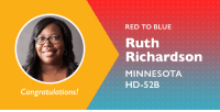 Congrats to Ruth Richardson on winning her election and flipping this seat from red to blue!: RED TO BLUE  Ruth  Richardson  MINNESOTA  HD-52B  Congratulations! Congrats to Ruth Richardson on winning her election and flipping this seat from red to blue!