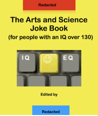 FIXED-There is a joke book that requires the reader to have an IQ over 130 in order to understand the humour..(they let me repost): Redacted  The Arts and Science  Joke Book  (for people with an IQ over 130)  I Q  E Q  Edited by  Redacted FIXED-There is a joke book that requires the reader to have an IQ over 130 in order to understand the humour..(they let me repost)