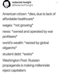 laughoutloud-club:  Muricans: redacted tonight  @RedactedTonight  American citizen: *dies, due to lack of  affordable healthcare  wages: not growing*  news: *owned and operated by war  profiteers*  world's wealth: *seized by global  oligarchs*  student debt: *exists*  Washington Post: Russian  propaganda is making millennials  reject capitalism. laughoutloud-club:  Muricans