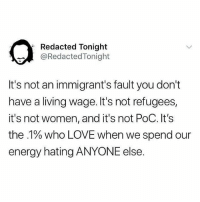 Word truth 💯💯💯: Redacted Tonight  @RedactedTonight  It's not an immigrant's fault you don't  have a living wage. It's not refugees,  it's not women, and it's not PoC. It's  the .1% who LOVE when we spend our  energy hating ANYONE else. Word truth 💯💯💯