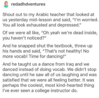 "a kind college instructor :): redadhdventures  Shout out to my Arabic teacher that looked at  us yesterday mid-lesson and said, ""I'm worried  You all look exhausted and depressed.""  Of we were all like, ""Oh yeah we're dead inside,  you haven't noticed?""  And he snapped shut the textbook, threw up  his hands and said, ""That's not healthy! No  more vocab! Time for dancing!""  And he taught us a dance from Iraq and we  danced instead of doing vocab. We didn't stop  dancing until he saw all of us laughing and was  satisfied that we were all feeling better. It was  perhaps the coolest, most kind-hearted thing  I've ever seen a college instructor do a kind college instructor :)"