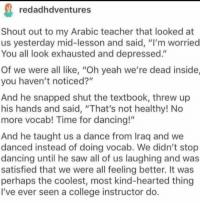 "Wholesome Arabic teacher: redadhdventures  Shout out to my Arabic teacher that looked at  us yesterday mid-lesson and said, ""I'm worried  You all look exhausted and depressed.""  Of we were all like, ""Oh yeah we're dead inside,  you haven't noticed?""  And he snapped shut the textbook, threw up  his hands and said, ""That's not healthy! No  more vocab! Time for dancing!""  And he taught us a dance from Iraq and we  danced instead of doing vocab. We didn't stop  dancing until he saw all of us laughing and was  satisfied that we were all feeling better. It was  perhaps the coolest, most kind-hearted thing  I've ever seen a college instructor do Wholesome Arabic teacher"