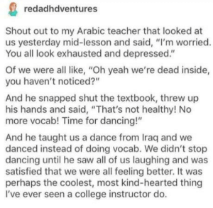 "Dancing teacher: redadhdventures  Shout out to my Arabic teacher that looked at  us yesterday mid-lesson and said, ""I'm worried.  You all look exhausted and depressed""  Of we were all like, ""Oh yeah we're dead inside,  you haven't noticed?""  And he snapped shut the textbook, threw up  his hands and said, ""That's not healthy! No  more vocab! Time for dancing!""  And he taught us a dance from Iraq and we  danced instead of doing vocab. We didn't stop  dancing until he saw all of us laughing and was  satisfied that we were all feeling better. It was  perhaps the coolest, most kind-hearted thing  I've ever seen a college instructor do. Dancing teacher"