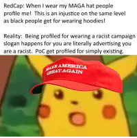 Politics, Black, and Racist: RedCap: When I wear my MAGA hat people  profile me! This is an injustice on the same level  as black people get for wearing hoodies!  Reality: Being profiled for wearing a racist campaign  slogan happens for you are literally advertising you  are a racist. PoC get profiled for simply existing.  GREATAGAIN