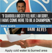 "Memes, Savage, and Sorry: @REDDEVILSEDIT  ""TF GUARDIOLA AND CITY FEEL HURT,IAM SORRY  I HAVE COME HERE TO BE A CHAMPION.""  DANI ALVES  ON CHOOSING PSG OVER  MANCHESTER CITY  UANI ALVES  INB  Apply cold water to burned area 😂 savage"