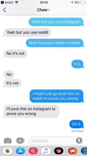 Help me prove that reddit is better than Instagram by princecat91 MORE MEMES: Reddit ?  20:52  Chow>  Yeah but you use instagram  Yeah but you use reddit  Yeah because reddit is better  No it's not  It is  No  It's not  l might just go post this on  reddit to prove you wrong  I'll post this on Instagram to  prove you wrong  Do it  Delivered  iMessage  RBC Help me prove that reddit is better than Instagram by princecat91 MORE MEMES