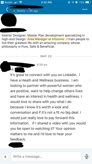 Life, LinkedIn, and Love: Reddit  3:32 PM  73%  8h ago  Mobile  Interior Designer: Master Plan development specializing in  high-end Design. Area Manager at Arbonne. I train people to  live their greatest life with an amazing company whose  philosophy is Pure, Safe & Beneficial.  MAY 22  6:38 am  Hi  It's great to connect with you on Linkedin. I  have a Heath and Wellness business. I am  looking to partner with powerful women who  are positive, want to help change others lives  and have an interest in health and wellness. I  would love to share with you what I do  because I know it's worth a look and  conversation and if it's not a fit no big deal. I  would just really love to pay forward this  information. If I shared a video with you would  you be open to watching it? Your opinion  matters to me and I'd love to hear your  feedback  Write a message... Even LinkedIn isn't safe!
