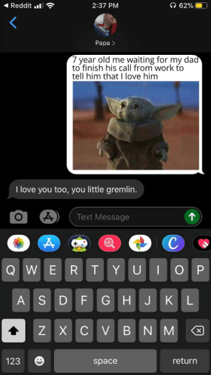 Saw a fitting meme on here and sent it to my dad, his response made me smile: Reddit .  62%  2:37 PM  Рара >  7 year old me waiting for my dad  to finish his call from work to  tell him that I love him  I love you too, you little gremlin.  个  Text Message  с  Q WE  R T  ОР  YU  GHJKL  ASDF  ZXCV BNM  X  return  123  space Saw a fitting meme on here and sent it to my dad, his response made me smile