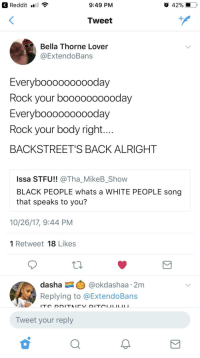 Blackpeopletwitter, Reddit, and Stfu: Reddit ..!  9:49 PM  Tweet  Bella Thorne Lover  @ExtendoBans  Everyboooooooooday  Rock your boooooooooday  EvervbooooOOOOoday  Rock your body right  BACKSTREET'S BACK ALRIGHT  Issa STFU!! @ThaMikeBShow  BLACK PEOPLE whats a WHITE PEOPLE song  that speaks to you?  10/26/17, 9:44 PM  1 Retweet 18 Likes  dasha @okdashaa 2m  Replying to @ExtendoBans  Tweet your reply <p>SUGAR YES PLEASE WONT YOU COME AND PUT IT DOWN ON ME (via /r/BlackPeopleTwitter)</p>