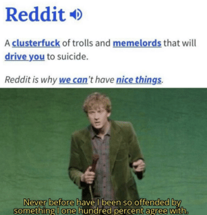 drink milk: Reddit  A clusterfuck of trolls and memelords that will  drive you to suicide.  Reddit is why we can't have nice things  Never before have I been so offended by  something I one hundred percent agree with. drink milk