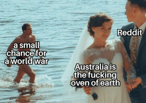 Please. Do something!: Reddit  a small  chance for  a worldwar  Australia is  the fucking  oven of earth Please. Do something!