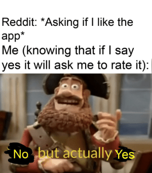 Reddit, Sorry, and Asking: Reddit: *Asking if I like the  app*  Me (knowing that if I say  yes it will ask me to rate it):  .No but actually Yes I'm sorry but I can't