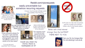 """Easily preventable but somehow recurring r/picrequests starterpack: Reddit.com/r/picrequests  HIGH  RES  easily preventable but  somehow recurring requests  COULD YOU PLEASE SPEND A DAY  COLOURING THIS PHOTO?  К Thх Вye!""""  COULD SOMEONE PLEASE  REMOVE ALL OTHER  PEOPLE. WE COULDN T  WAIT 10 SECONDS BEFORE  TAKING THIS PIC  In 95 years we only took one picture  and now it needs to be restored  ADDS MORE REQUEST  Our idiot photographer could not  take ONE step to the side, so  please remove unwanted  background  within a day for the funeral, please  help!  AFTER A KIND REDDITOR  SPEND TIME FIXING HIS  Better ask a kind internet  INITIAL REQUEST  Can someone zoom  stranger than the kid RIGHT  Could someone please fix  my hair? I got married  and hired a professional  photographer but could  not afford a mirror or a  in a little bit and  remove all of the  other people leaving  just the bride and  groom please?  THERE NEXT TO YOU  Can you fix my tongue like  I'm not sticking it out at all  comb to fix this mess?  Could you clean my  mirror, there is  toothpaste on it?  PLEASE REMOVE  SNAPCHAT TEXT PLEASE Easily preventable but somehow recurring r/picrequests starterpack"""