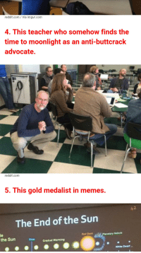 Buzzfeed doesn't know what they've uncovered.: reddit.com Via im gur com  4. This teacher who somehow finds the  time to moonlight as an anti-buttcrack  advocate.  reddit.com  5. This gold medalist in memes.  The End of the Sun  Planetary Nebula  Red Giant  the Sun  ow Gradual Warming  White Dwarf Buzzfeed doesn't know what they've uncovered.