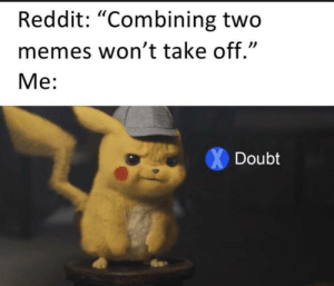 """Big doubt. by Chris_Isur_Dude MORE MEMES: Reddit: """"Combining two  memes won't take off.""""  Me:  Doubt Big doubt. by Chris_Isur_Dude MORE MEMES"""