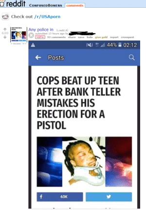 meirl by CleverName52 FOLLOW HERE 4 MORE MEMES.: reddit cONFUSEDBONERS comments  Check out /r/USAporn  0 Ony police in (iredd.i)  620  submitted 13 hours ago by  NSFW52 comments share save hide give gold report crosspost  POsts  COPS BEAT UP TEEN  AFTER BANK TELLER  MISTAKES HIS  ERECTION FOR A  PISTOL  63K meirl by CleverName52 FOLLOW HERE 4 MORE MEMES.