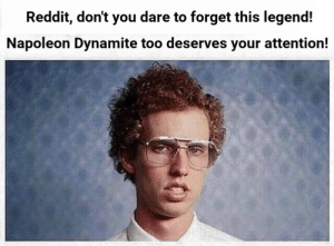 Napoleon Dynamite, Reddit, and Never: Reddit, don't you dare to forget this legend!  Napoleon Dynamite too deserves your attention! Never forget!