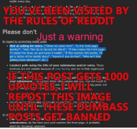 "inges: reddit every day  f re  SIC  nt  bein ul  ti f a t  THE RULES OF REDDI  Voi  us  Please don't  Just a warning  ar  romoting reddit posts  . Hint at asking for votes. (""Show me some love!"", ""Is this front page  worthy?"", ""Vote This Up to Spread the Word!"" ""If this makes the front page  I'll adopt this stray cat and name it reddit"", ""If this reaches 500 points, I'lI  get a tattoo of the Reddit alien!"", ""Upvote if you do this!"", ""Why isn't this  getting more attention?"", etc.)  Conduct polls using the title of your submission and/or votes. These  methods are not reliable because of vote fuzzing and are in that regard just  d000  out M  vour submissionur uompiv whei uthei peovie ask vuu. Ius will result in  r ing good, not  REPOST THIS IMAGE  an p P I  ANNED  me  se  submissions. By the time your post reaches the front page, it probably  won't be 'breaking' anymore"
